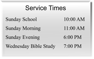 Service Times  Sunday School 	10:00 AM Sunday Morning 	11:00 AM Sunday Evening 	6:00 PM Wednesday Bible Study 	7:00 PM
